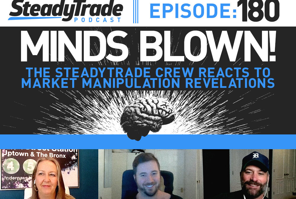 Episode 180: Minds Blown! The SteadyTrade Crew Reacts to Market Manipulation Revelations